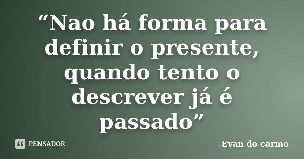 """""""Nao há forma para definir o presente, quando tento o descrever já é passado""""... Frase de Evan do Carmo."""