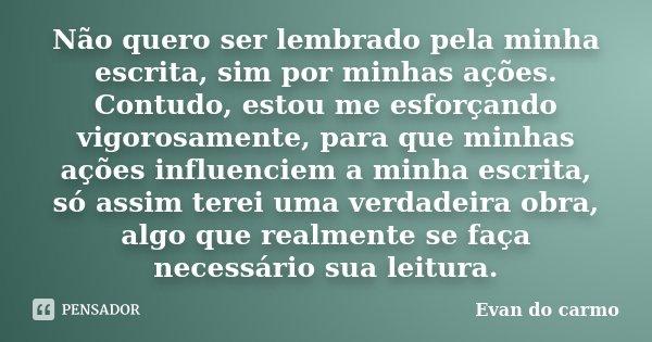 Não quero ser lembrado pela minha escrita, sim por minhas ações. Contudo, estou me esforçando vigorosamente, para que minhas ações influenciem a minha escrita, ... Frase de Evan do Carmo.
