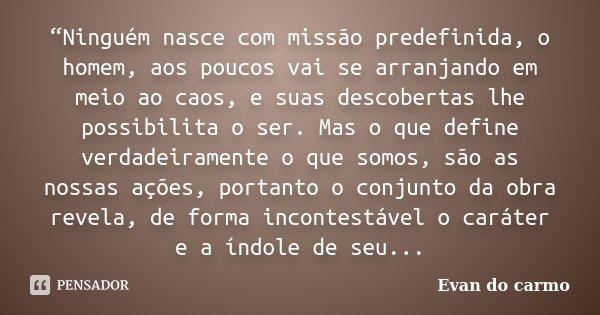 """""""Ninguém nasce com missão predefinida, o homem, aos poucos vai se arranjando em meio ao caos, e suas descobertas lhe possibilita o ser. Mas o que define verdade... Frase de Evan do Carmo."""