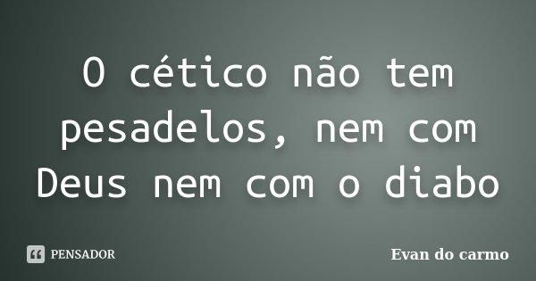 O cético não tem pesadelos, nem com Deus nem com o diabo... Frase de Evan do Carmo.