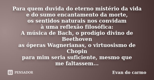 Para quem duvida do eterno mistério da vida e do sumo encantamento da morte, os sentidos naturais nos convidam à uma reflexão filosófica: A música de Bach, o pr... Frase de Evan do Carmo.