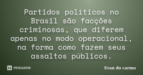 Partidos políticos no Brasil são facções criminosas, que diferem apenas no modo operacional, na forma como fazem seus assaltos públicos.... Frase de Evan do Carmo.