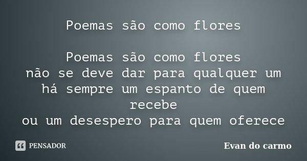 Poemas são como flores Poemas são como flores não se deve dar para qualquer um há sempre um espanto de quem recebe ou um desespero para quem oferece... Frase de Evan do Carmo.