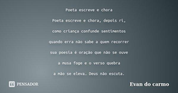 Poeta escreve e chora Poeta escreve e chora, depois ri, como criança confunde sentimentos quando erra não sabe a quem recorrer sua poesia é oração que não se ou... Frase de Evan do Carmo.