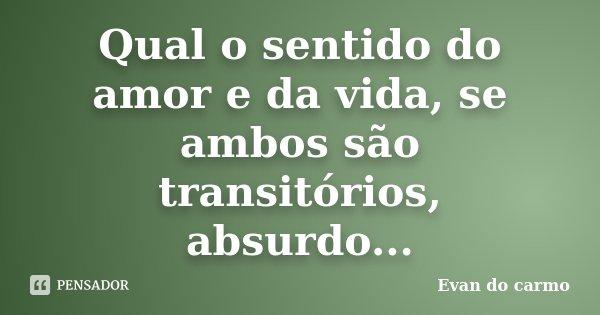Qual o sentido do amor e da vida, se ambos são transitórios, absurdo...... Frase de Evan do Carmo.