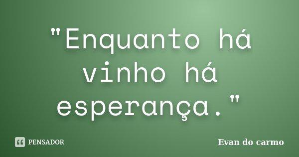 """""""Enquanto há vinho há esperança.""""... Frase de Evan do Carmo."""