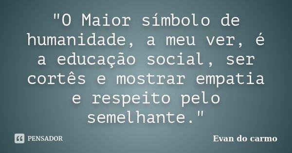 """""""O Maior símbolo de humanidade, a meu ver, é a educação social, ser cortês e mostrar empatia e respeito pelo semelhante.""""... Frase de Evan do Carmo."""