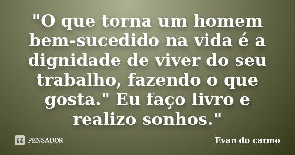 """""""O que torna um homem bem-sucedido na vida é a dignidade de viver do seu trabalho, fazendo o que gosta."""" Eu faço livro e realizo sonhos.""""... Frase de Evan do Carmo."""