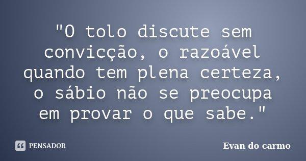"""""""O tolo discute sem convicção, o razoável quando tem plena certeza, o sábio não se preocupa em provar o que sabe.""""... Frase de Evan do Carmo."""