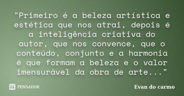 """""""Primeiro é a beleza artística e estética que nos atrai, depois é a inteligência criativa do autor, que nos convence, que o conteúdo, conjunto e a harmonia... Frase de Evan do Carmo."""