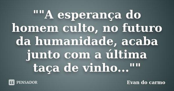 """""""""""A esperança do homem culto, no futuro da humanidade, acaba junto com a última taça de vinho...""""""""... Frase de Evan do Carmo."""