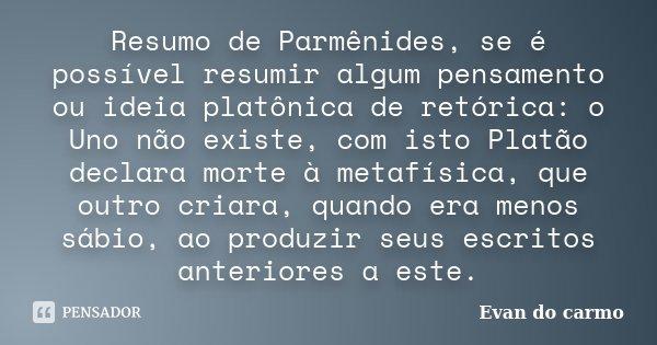 Resumo de Parmênides, se é possível resumir algum pensamento ou ideia platônica de retórica: o Uno não existe, com isto Platão declara morte à metafísica, que o... Frase de Evan do Carmo.