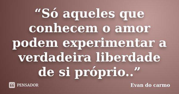 """""""Só aqueles que conhecem o amor podem experimentar a verdadeira liberdade de si próprio..""""... Frase de Evan do Carmo."""