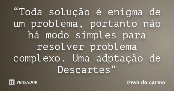 """""""Toda solução é enigma de um problema, portanto não há modo simples para resolver problema complexo. Uma adptação de Descartes""""... Frase de Evan do Carmo."""