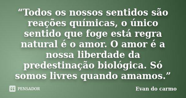 """""""Todos os nossos sentidos são reações químicas, o único sentido que foge está regra natural é o amor. O amor é a nossa liberdade da predestinação biológica. Só ... Frase de Evan do Carmo."""