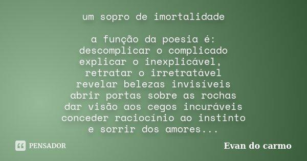 um sopro de imortalidade a função da poesia é: descomplicar o complicado explicar o inexplicável, retratar o irretratável revelar belezas invisíveis abrir porta... Frase de Evan do Carmo.