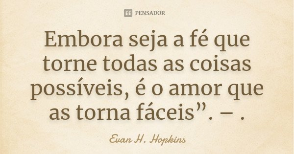 """Embora seja a fé que torne todas as coisas possíveis, é o amor que as torna fáceis"""". – .... Frase de Evan H. Hopkins."""