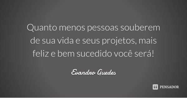 Quanto menos pessoas souberem de sua vida e seus projetos, mais feliz e bem sucedido você será!... Frase de Evandro Guedes.