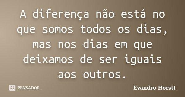A diferença não está no que somos todos os dias, mas nos dias em que deixamos de ser iguais aos outros.... Frase de Evandro Horstt.