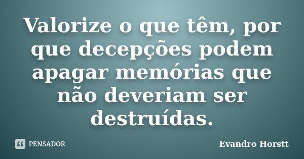 Valorize o que têm, por que decepções podem apagar memórias que não deveriam ser destruídas.... Frase de Evandro Horstt.