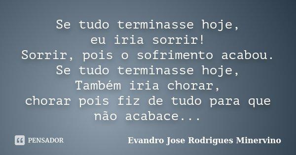Se tudo terminasse hoje, eu iria sorrir! Sorrir, pois o sofrimento acabou. Se tudo terminasse hoje, Também iria chorar, chorar pois fiz de tudo para que não aca... Frase de Evandro Jose Rodrigues Minervino.
