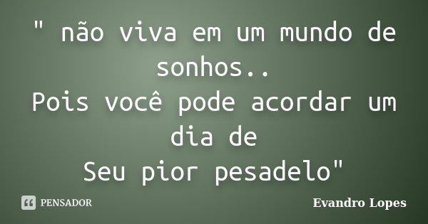 """"""" não viva em um mundo de sonhos.. Pois você pode acordar um dia de Seu pior pesadelo""""... Frase de Evandro Lopes."""