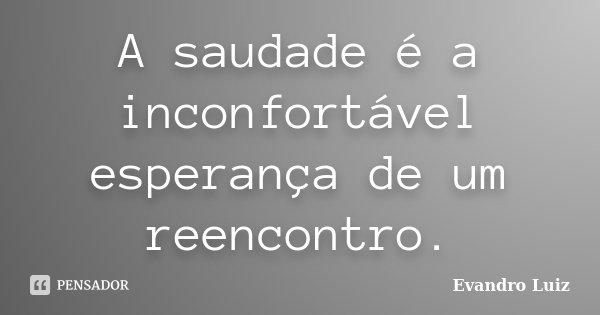 A saudade é a inconfortável esperança de um reencontro.... Frase de Evandro Luiz.