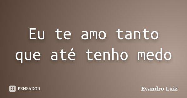 Eu te amo tanto que até tenho medo... Frase de Evandro Luiz.