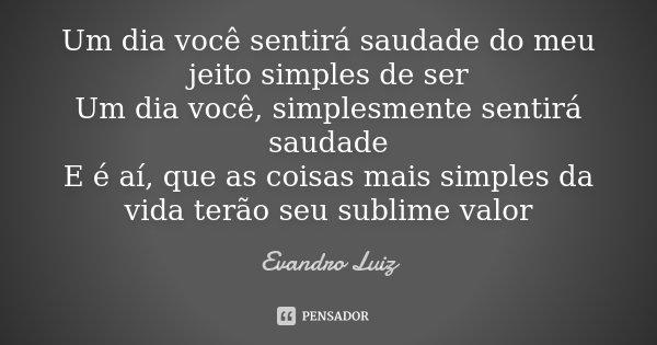 Um dia você sentirá saudade do meu jeito simples de ser Um dia você, simplismente sentirá saudade E é ai, que as coisas mais simples da vida terão seu sublime v... Frase de Evandro Luiz.