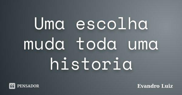 Uma escolha muda toda uma historia... Frase de Evandro Luiz.