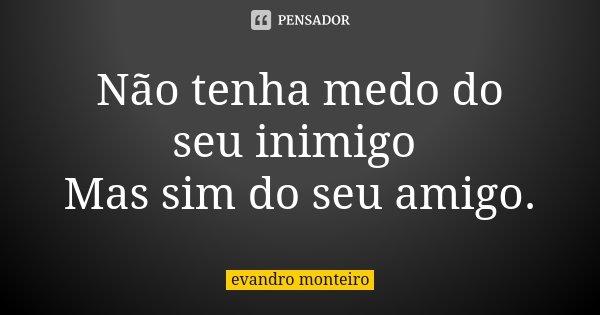 Não tenha medo do seu inimigo Mas sim do seu amigo.... Frase de Evandro Monteiro.