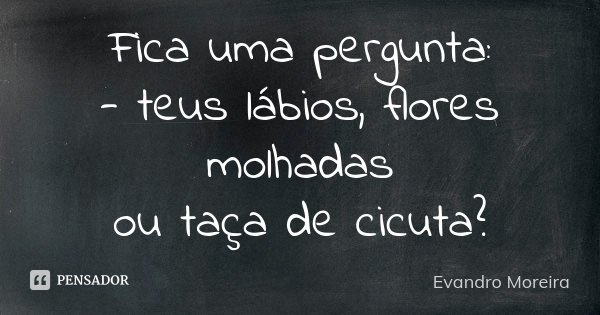 Fica uma pergunta: - teus lábios, flores molhadas ou taça de cicuta?... Frase de Evandro Moreira.