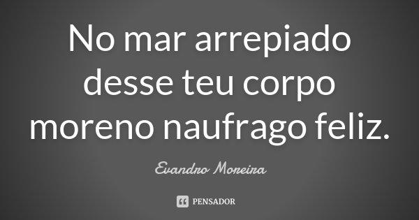 No mar arrepiado desse teu corpo moreno naufrago feliz.... Frase de Evandro Moreira.