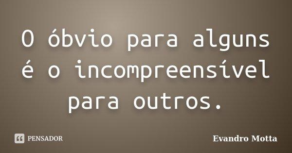 O óbvio para alguns é o incompreensível para outros.... Frase de Evandro Motta.