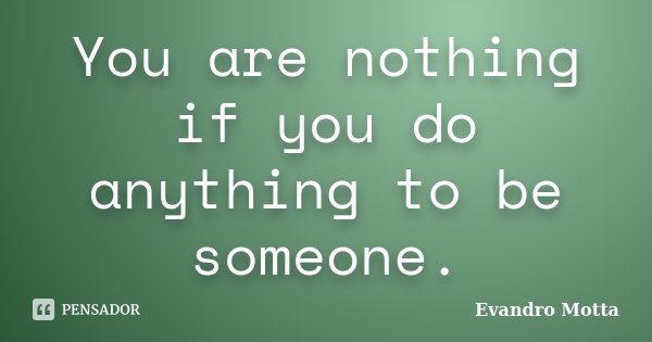You are nothing if you do anything to be someone.... Frase de Evandro Motta.