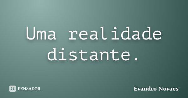 Uma realidade distante.... Frase de Evandro Novaes.