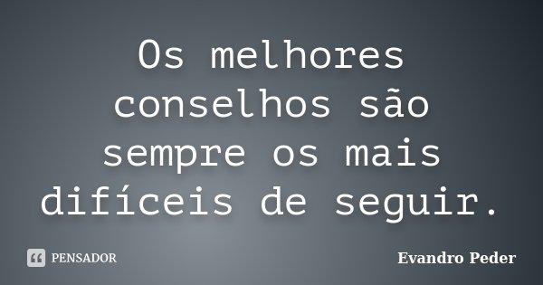 Os melhores conselhos são sempre os mais difíceis de seguir.... Frase de Evandro Peder.
