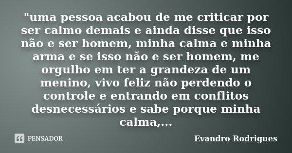"""""""uma pessoa acabou de me criticar por ser calmo demais e ainda disse que isso não e ser homem, minha calma e minha arma e se isso não e ser homem, me orgul... Frase de Evandro Rodrigues."""
