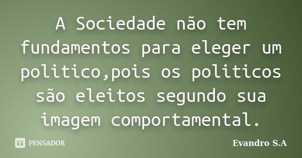 A Sociedade não tem fundamentos para eleger um politico,pois os politicos são eleitos segundo sua imagem comportamental.... Frase de Evandro S.A.