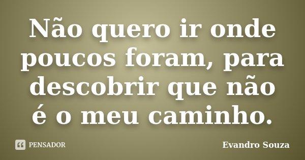 Não quero ir onde poucos foram, para descobrir que não é o meu caminho.... Frase de Evandro Souza.