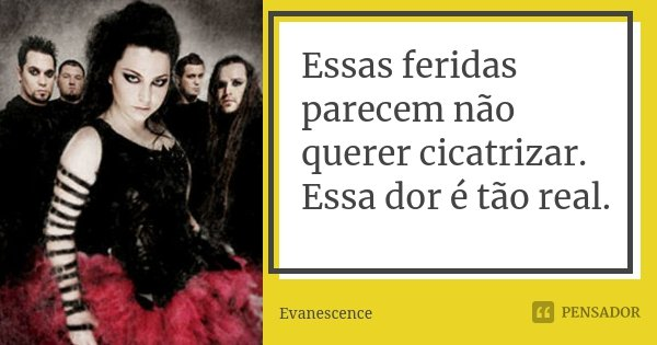 Essas feridas parecem não querer cicatrizar. Essa dor é tão real.... Frase de Evanescence.