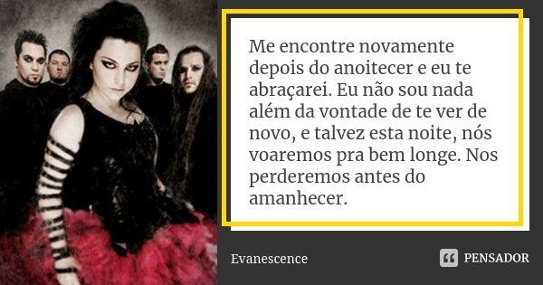 Me encontre novamente depois do anoitecer e eu te abraçarei. Eu não sou nada além da vontade de te ver de novo, e talvez esta noite, nós voaremos pra bem longe.... Frase de Evanescence.