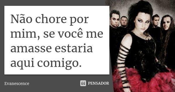 Não chore por mim, se você me amasse estaria aqui comigo.... Frase de Evanescence.