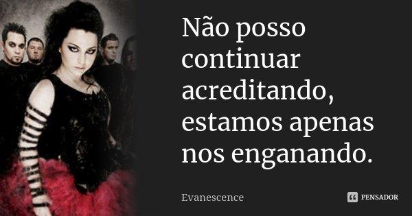 Não posso continuar acreditando, estamos apenas nos enganando.... Frase de Evanescence.
