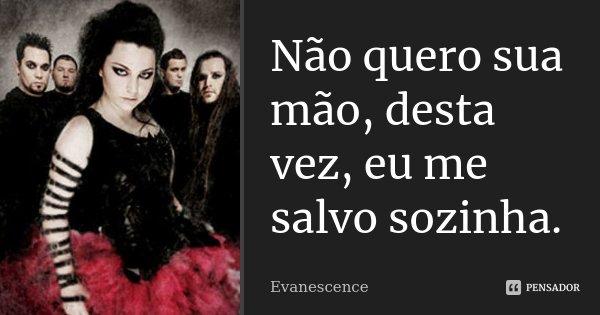 Não quero sua mão, desta vez, eu me salvo sozinha.... Frase de Evanescence.