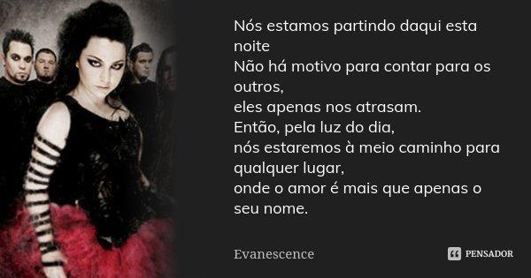 Nós estamos partindo daqui esta noite Não há motivo para contar para os outros, eles apenas nos atrasam. Então, pela luz do dia, nós estaremos à meio caminho pa... Frase de Evanescence.