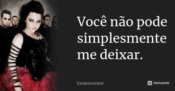 Você não pode simplesmente me deixar.... Frase de Evanescence.