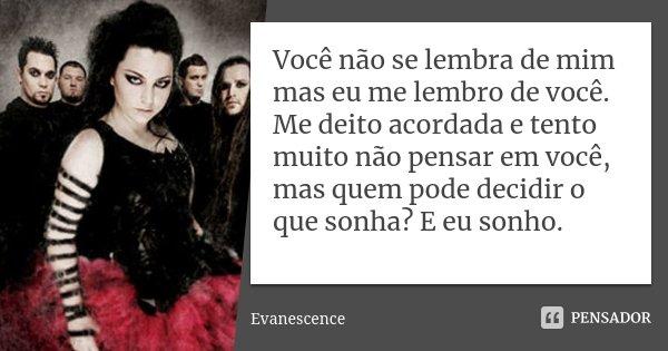 Você não se lembra de mim mas eu me lembro de você. Me deito acordada e tento muito não pensar em você, mas quem pode decidir o que sonha? E eu sonho.... Frase de Evanescence.