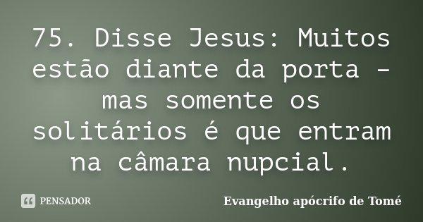 75. Disse Jesus: Muitos estão diante da porta – mas somente os solitários é que entram na câmara nupcial.... Frase de Evangelho Apócrifo de Tomé.