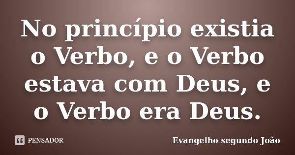 No princípio existia o Verbo, e o Verbo estava com Deus, e o Verbo era Deus.... Frase de Evangelho segundo João.